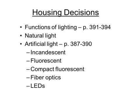 Housing Decisions Functions of lighting – p. 391-394 Natural light Artificial light – p. 387-390 –Incandescent –Fluorescent –Compact fluorescent –Fiber.