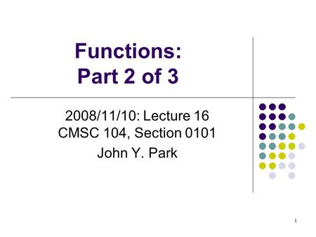 Functions: Part 2 of 3 2008/11/10: Lecture 16 CMSC 104, Section 0101 John Y. Park 1.