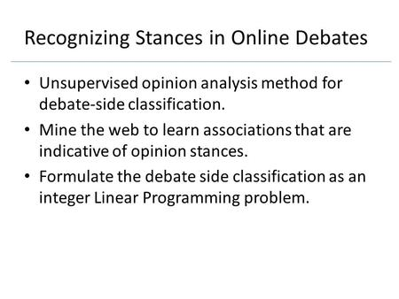 Recognizing Stances in Online Debates Unsupervised opinion analysis method for debate-side classification. Mine the web to learn associations that are.