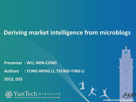 Intelligent Database Systems Lab Presenter : WU, MIN-CONG Authors : YUNG-MING LI, TSUNG-YING LI 2013, DSS Deriving market intelligence from microblogs.