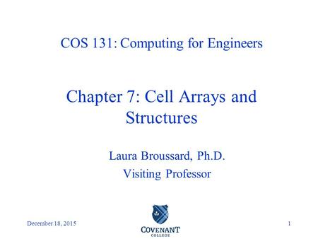 Covenant College December 18, 20151 Laura Broussard, Ph.D. Visiting Professor COS 131: Computing for Engineers Chapter 7: Cell Arrays and Structures.