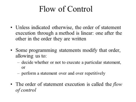 Flow of Control Unless indicated otherwise, the order of statement execution through a method is linear: one after the other in the order they are written.