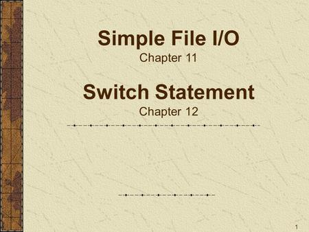1 Simple File I/O Chapter 11 Switch Statement Chapter 12.
