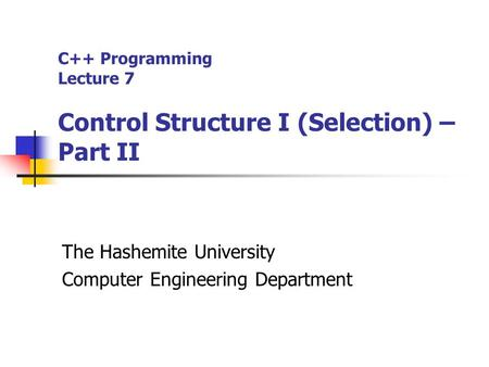 C++ Programming Lecture 7 Control Structure I (Selection) – Part II The Hashemite University Computer Engineering Department.