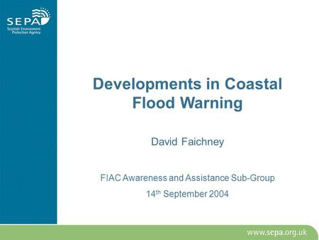 Developments in Coastal Flood Warning David Faichney FIAC Awareness and Assistance Sub-Group 14 th September 2004.