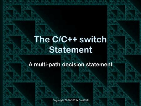 Copyright 2004-2005 - Curt Hill The C/C++ switch Statement A multi-path decision statement.