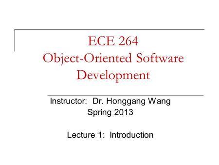 ECE 264 Object-Oriented Software Development Instructor: Dr. Honggang Wang Spring 2013 Lecture 1: Introduction.
