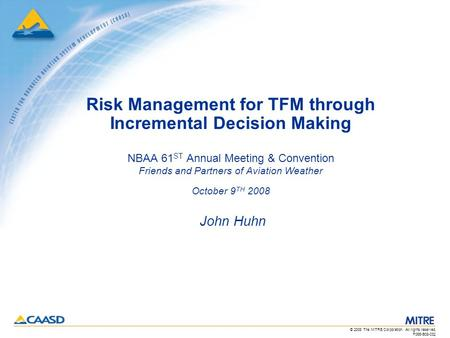 © 2008 The MITRE Corporation. All rights reserved. F065-B08-032 Risk Management for TFM through Incremental Decision Making NBAA 61 ST Annual Meeting &