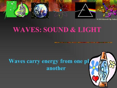 WAVES: SOUND & LIGHT Waves carry energy from one place to another © 2000 Microsoft Clip Gallery.