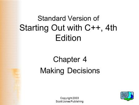 Copyright 2003 Scott/Jones Publishing Standard Version of Starting Out with C++, 4th Edition Chapter 4 Making Decisions.