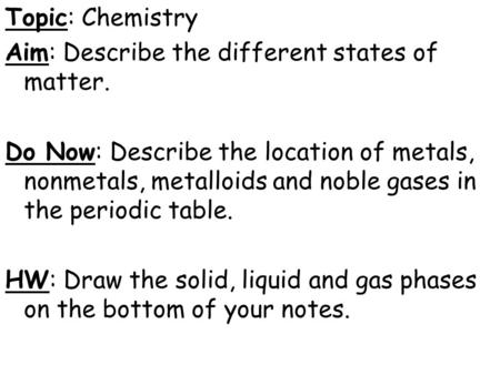Topic: Chemistry Aim: Describe the different states of matter. Do Now: Describe the location of metals, nonmetals, metalloids and noble gases in the periodic.