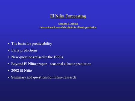 El Niño Forecasting Stephen E. Zebiak International Research Institute for climate prediction The basis for predictability Early predictions New questions.