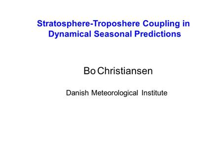 Stratosphere-Troposhere Coupling in Dynamical Seasonal Predictions Bo Christiansen Danish Meteorological Institute.