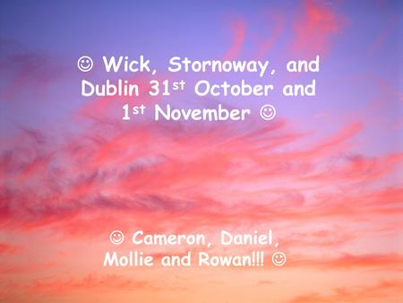 Wick, Stornoway, and Dublin 31 st October and 1 st November Cameron, Daniel, Mollie and Rowan!!!
