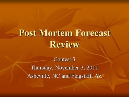 Post Mortem Forecast Review Contest 3 Thursday, November 3, 2011 Asheville, NC and Flagstaff, AZ.