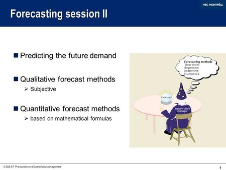 1 2-508-97 Production and Operations Management Forecasting session II Predicting the future demand Qualitative forecast methods  Subjective Quantitative.