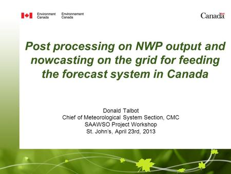 Post processing on NWP output and nowcasting on the grid for feeding the forecast system in Canada Donald Talbot Chief of Meteorological System Section,