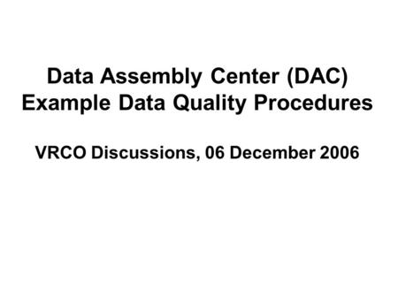 Data Assembly Center (DAC) Example Data Quality Procedures VRCO Discussions, 06 December 2006.