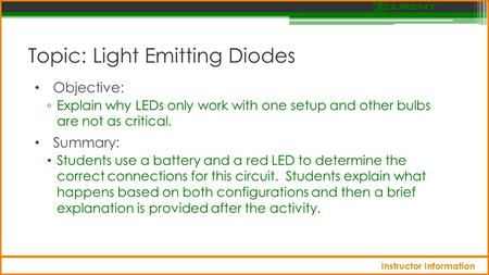 Topic: Light Emitting Diodes Objective: ▫ Explain why LEDs only work with one setup and other bulbs are not as critical. Summary: Students use a battery.