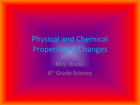 Physical and Chemical Properties & Changes Mrs. Hooks 6 th Grade Science.