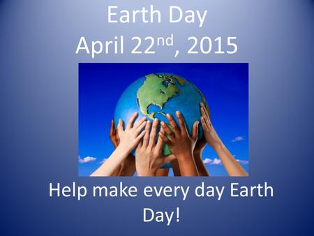 Earth Day April 22 nd, 2015 Help make every day Earth Day!