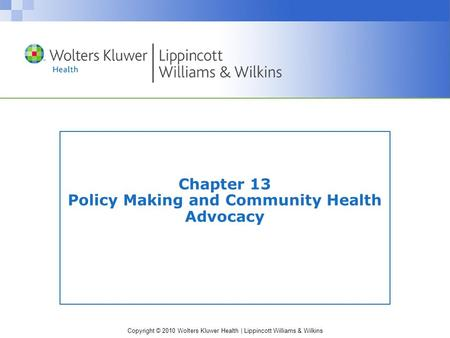 Copyright © 2010 Wolters Kluwer Health | Lippincott Williams & Wilkins Chapter 13 Policy Making and Community Health Advocacy.