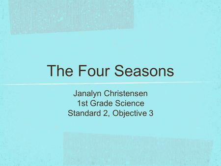 The Four Seasons Janalyn Christensen 1st Grade Science Standard 2, Objective 3.