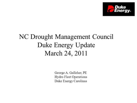 George A. Galleher, PE Hydro Fleet Operations Duke Energy Carolinas NC Drought Management Council Duke Energy Update March 24, 2011.