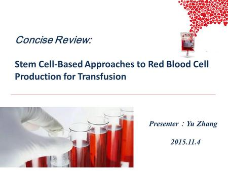 Concise Review: Stem Cell-Based Approaches to Red Blood Cell Production for Transfusion Presenter : Zhangyu 2015.11.4 Presenter : Yu Zhang 2015.11.4.