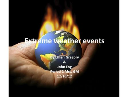 Extreme weather events By Lillian Gregory & John Eng Period 2 Mrs. GM 12/10/12.
