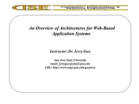 An Overview of Architectures for Web-Based Application Systems Instructor: Dr. Jerry Gao San Jose State University   URL: