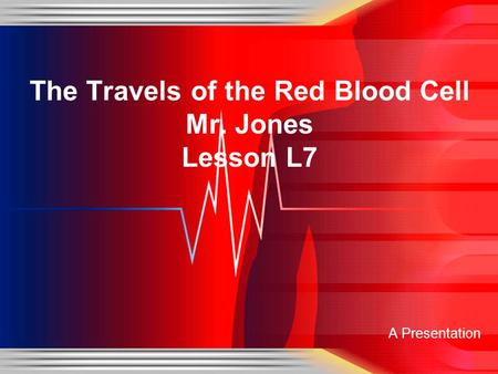 A Presentation The Travels of the Red Blood Cell Mr. Jones Lesson L7.