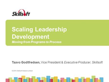 © 2014 Skillsoft Ireland Limited Scaling Leadership Development Moving from Programs to Process Taavo Godtfredsen, Vice President & Executive Producer,