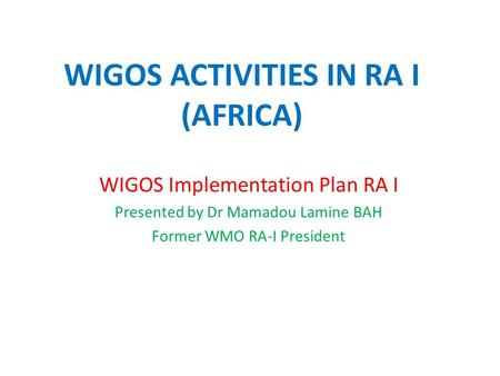 WIGOS ACTIVITIES IN RA I (AFRICA) WIGOS Implementation Plan RA I Presented by Dr Mamadou Lamine BAH Former WMO RA-I President.