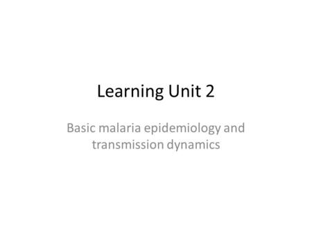Learning Unit 2 Basic malaria epidemiology and transmission dynamics.