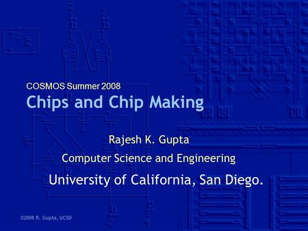 ©2008 R. Gupta, UCSD COSMOS Summer 2008 Chips and Chip Making Rajesh K. Gupta Computer Science and Engineering University of California, San Diego.
