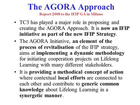 The AGORA Approach Report 2008 to the IFIP GA in Milano TC3 has played a major role in proposing and creating the AGORA Approach. It is now an IFIP initiative.