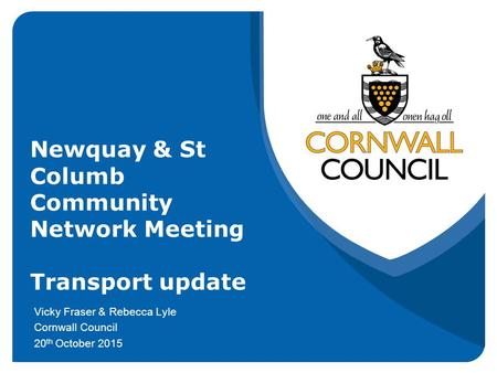 Newquay & St Columb Community Network Meeting Transport update Vicky Fraser & Rebecca Lyle Cornwall Council 20 th October 2015.