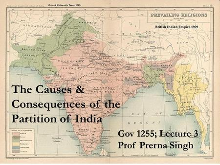 The Causes & Consequences of the Partition of India Gov 1255; Lecture 3 Prof Prerna Singh.