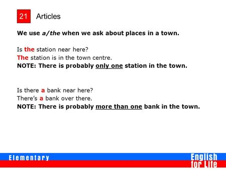 Articles 21 We use a/the when we ask about places in a town. Is the station near here? The station is in the town centre. NOTE: There is probably only.