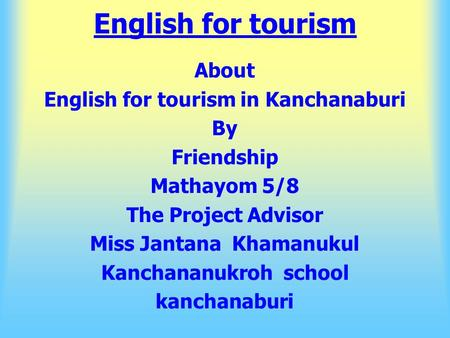 English for tourism About English for tourism <strong>in</strong> Kanchanaburi By Friendship Mathayom 5/8 The Project Advisor Miss Jantana Khamanukul Kanchananukroh school.