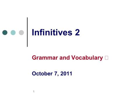 1 Infinitives 2 Grammar and Vocabulary Ⅱ October 7, 2011.