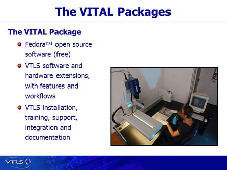 Visionary Technology in Library Solutions The VITAL Packages The VITAL Package Fedora ™ open source software (free) VTLS software and hardware extensions,