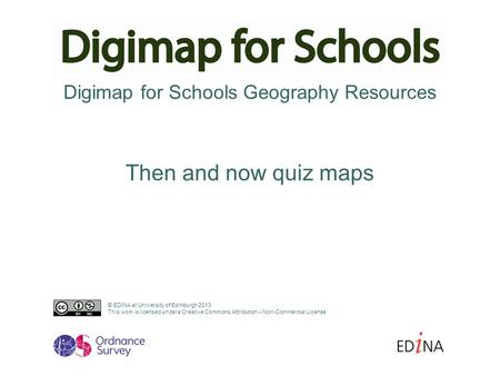 Digimap for Schools Geography Resources Then and now quiz maps © EDINA at University of Edinburgh 2013 This work is licensed under a Creative Commons Attribution.