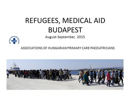 REFUGEES, MEDICAL AID BUDAPEST August-September, 2015 ASSOCIATIONS OF HUNGARIAN PRIMARY CARE PAEDIATRICIANS.