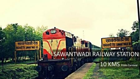 SAWANTWADI RAILWAY STATION 10 KMS From Carnival. PERNEM RAILWAY STATION 14 KMS From Carnival.