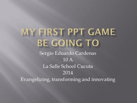 Sergio Eduardo Cardenas 10 A La Salle School Cucuta 2014 Evangelizing, transforming and innovating.