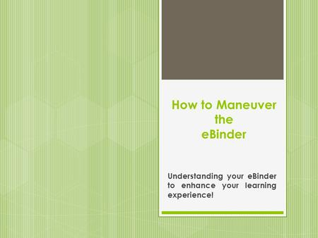 How to Maneuver the eBinder Understanding your eBinder to enhance your learning experience!