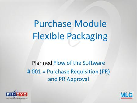 Purchase Module Flexible Packaging Planned Flow of the Software # 001 = Purchase Requisition (PR) and PR Approval.