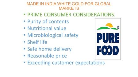 MADE IN INDIA WHITE GOLD FOR GLOBAL MARKETS PRIME CONSUMER CONSIDERATIONS. Purity of contents Nutritional value Microbiological safety Shelf life Safe.